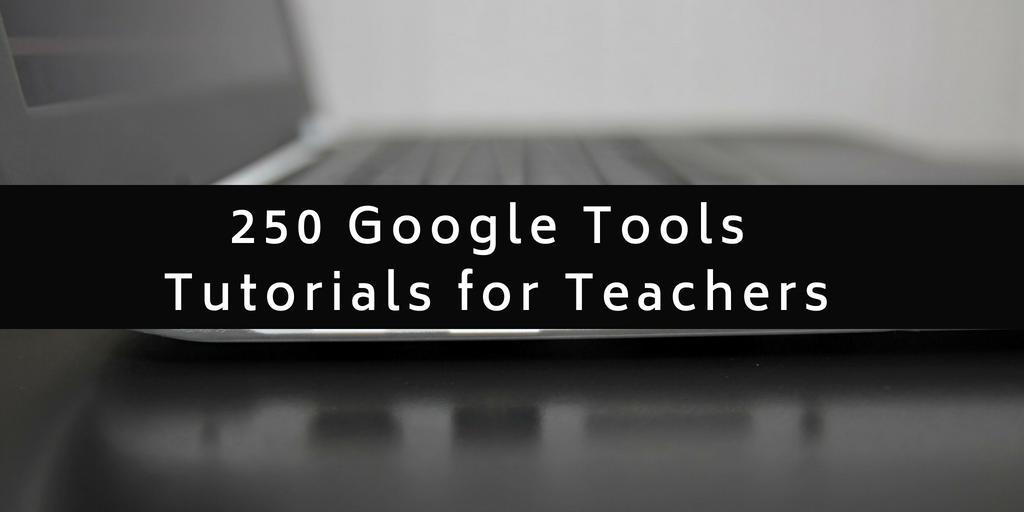 250 Google Tools Tutorials for Teachers