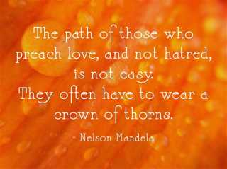 The path of those who preach love, and not hatred, is not easy. They often have to wear a crown of thorns. - Nelson Mandela