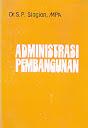 ADMINISTRASI PEMBANGUNAN Karya: Dr. SP. Siagian, MPA