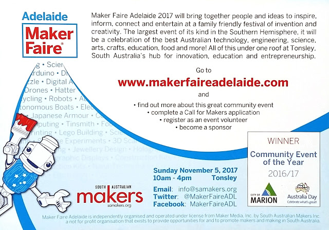 "The back of the Maker Faire postcard. Mascot 'Sam' the robot is in the bottom left corner holding up a paintbrush daubed with red paint. Top left corner has the heading ""Adelaide Maker Faire"";. Next to the heading is the following black text on a white background quoted in the body of the blog entry. Maker Faire Adelaide's web site address is in bold red letters in the centre. From the heading, a curve bordered by two blue bands sweeps down towards the bottom of the card and then up again towards the right edge. Some of the words within the blue section are: Science, Arduino, Digital A.., Drones, Hatter, Robots, ..tonomous Boats, Japanese Armour, Tinsmith, Computing, Lego Building, Experiments, 3D.., Jewellery Design, Hologram..words fade into a screen of pale blue onto which the followoing details are printed: South Australian Makers logo, samakers.org, Sunday November 5, 2017 10am-4pm Tonsley; Email: info@samakers.org; Twitter: @MakerFaireADL; Facebook: MakerFaireADL; A box on the bottom right says ""WINNER Community Event of the Year 2016/17 - City of Marion (logo), Australia Day Celebrate what's great (logo)"""