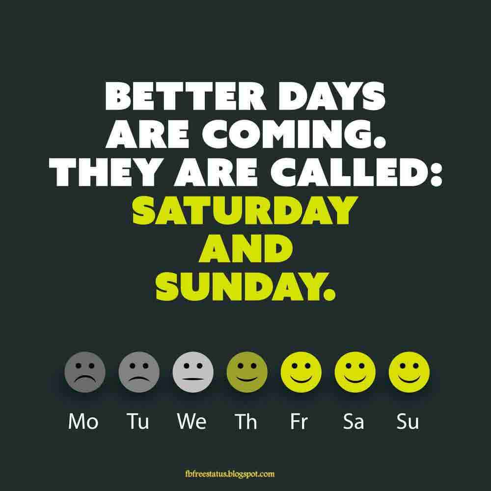 Better days are coming they are called, Saturday and Sunday.