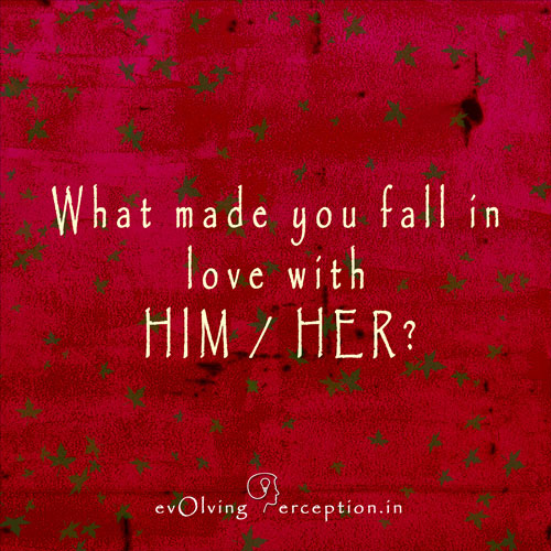 evOlving Perception: What made you fall in love with HIM / HER ?