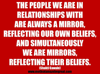 "Featured in our 25 Inspirational Quotes About Beliefs article: ""The people we are in relationships with are always a mirror, reflecting our own beliefs, and simultaneously we are mirrors, reflecting their beliefs."" - Shakti Gawain"
