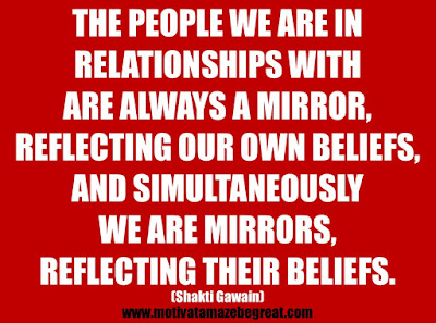 "25 Belief Quotes For Self-Improvement And Success: ""The people we are in relationships with are always a mirror, reflecting our own beliefs, and simultaneously we are mirrors, reflecting their beliefs."" - Shakti Gawain"