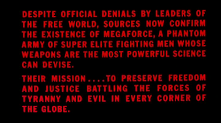 Despite official denials by leaders of the free world, sources now confirm the existence of MegaForce, a phantom army of super elite fighting men whose weapons are the most powerful science can devise.  Their mission .... to preserve freedom and justice battling the forces of tyranny and evil in every corner of the globe.