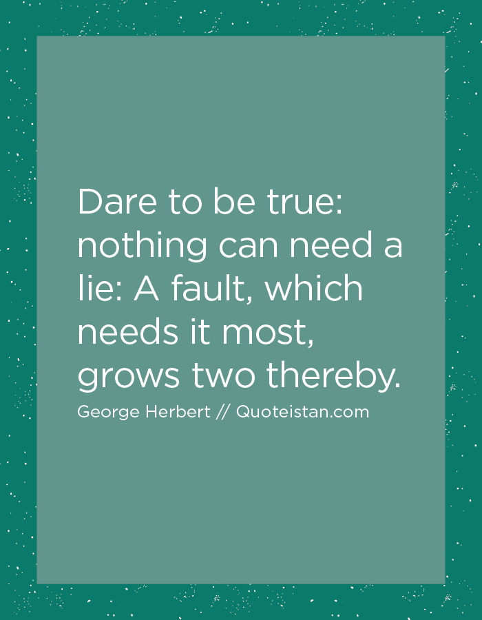 Dare to be true, nothing can need a lie, A fault, which needs it most, grows two thereby.