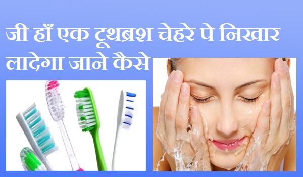 जी हाँ एक टूथब्रश चेहरे पे निखार लादेगा जाने कैसे