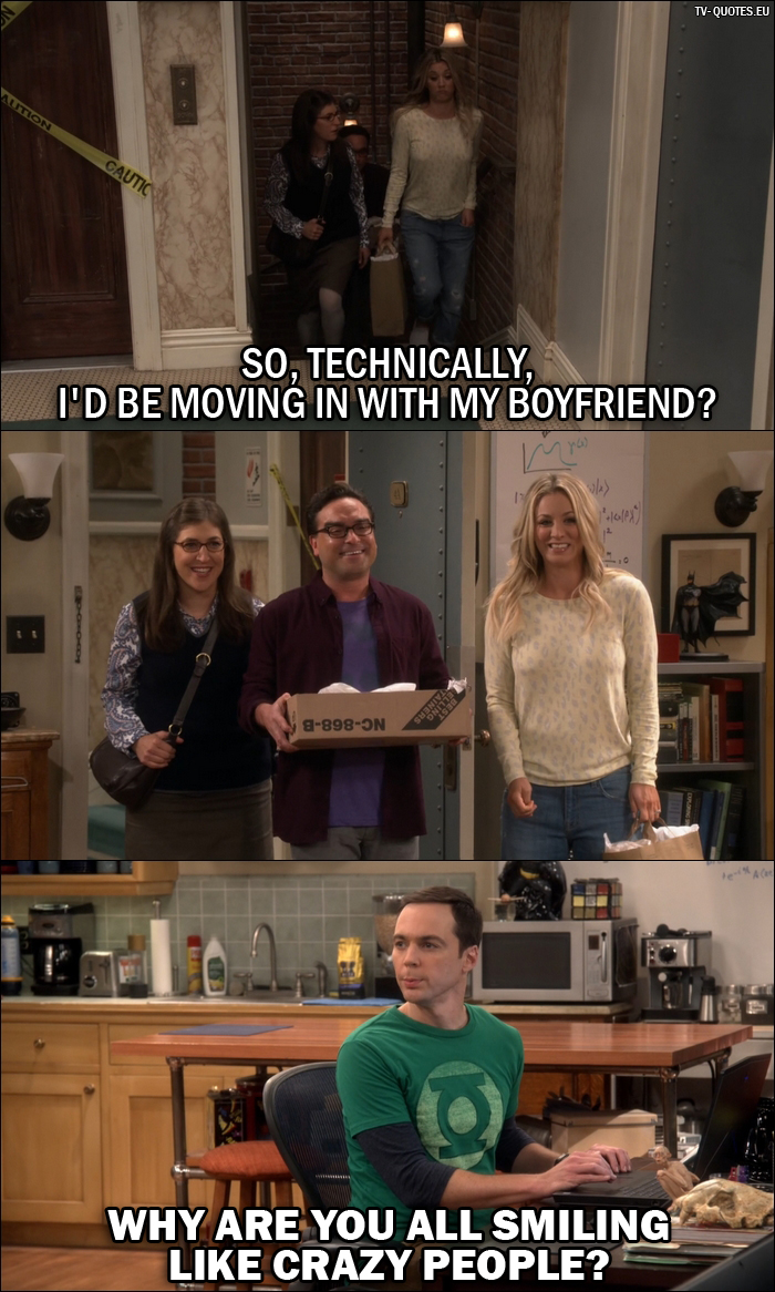 12 Best The Big Bang Theory Quotes from The Cohabitation Experimentation (10x04) - Amy Farrah Fowler: So, technically, I'd be moving in with my boyfriend? Sheldon Cooper: Why are you all smiling like crazy people?