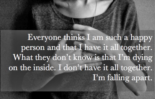 Everyone thinks I am such a happy person and that I have it all together. What they don't know is that I'm dying on the inside. I don't have it all together. I'm falling apart.