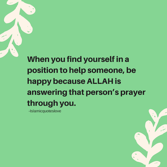 When you find yourself in a position to help someone, be happy because ALLAH is answering that person's  prayer through you.