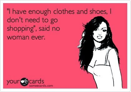"Clothes & fashion jokes: ""I have enough clothes and shoes, I don't need to go shopping"" said no woman ever! :-)"
