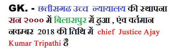 छत्तीसगढ उच्च  न्यायालय की स्थापना सन २००० में बिलासपुर में हुआ , एंव वर्तमान  नवम्बर  2018 की तिथि में  chief  Justice Ajay Kumar Tripathi है
