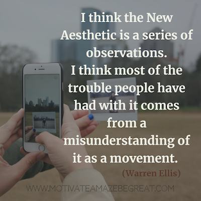 "30 Aesthetic Quotes And Beautiful Sayings With Deep Meaning: ""I think the New Aesthetic is a series of observations. I think most of the trouble people have had with it comes from a misunderstanding of it as a movement."" - Warren Ellis"