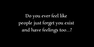 Do you ever feel like people just forget you exist and have feelings too?