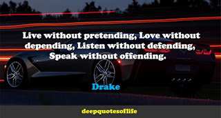Live without pretending, Love without depending, Listen without defending, Speak without offending.  -Drake
