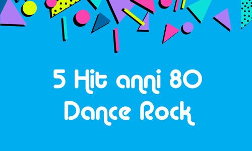 5 hit anni 80 dance Rock, i migliori brani di matrice rock ma finiti nel calderone della dance music anni 80!
