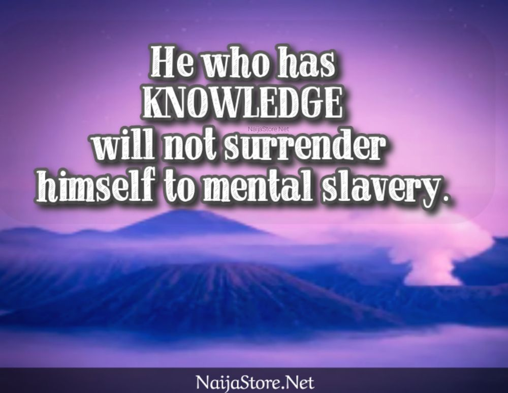 Wise Quotes: He who has KNOWLEDGE will not surrender himself to mental slavery - Inspirational Proverbs