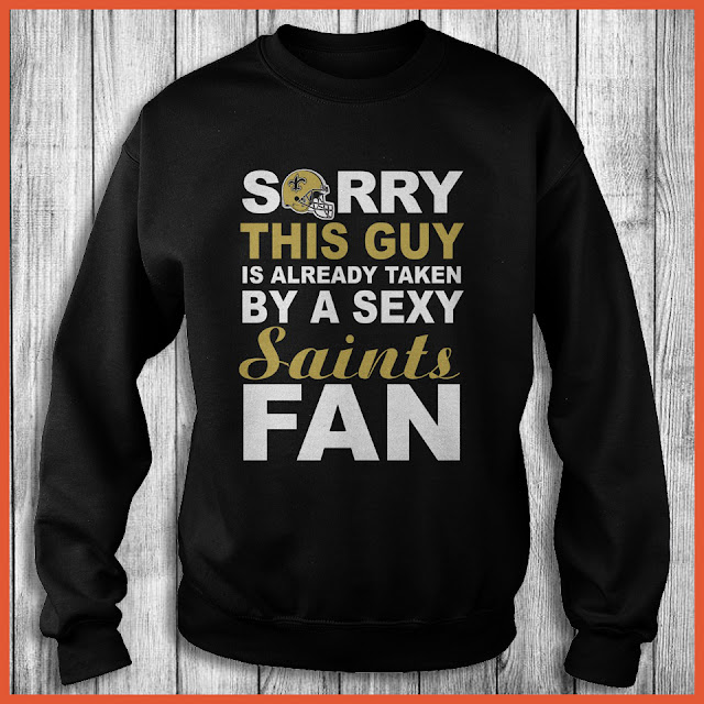 New Orleans Saints Fan - Sorry This Guy Is Already Taken By A Sexy Shirt