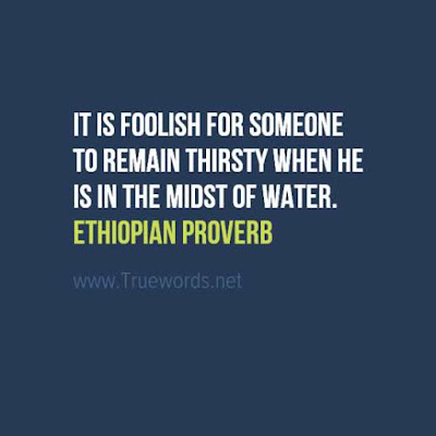 It is foolish for someone to remain thirsty when he is in the midst of water.