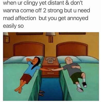 When you're clingy, yet distant.
