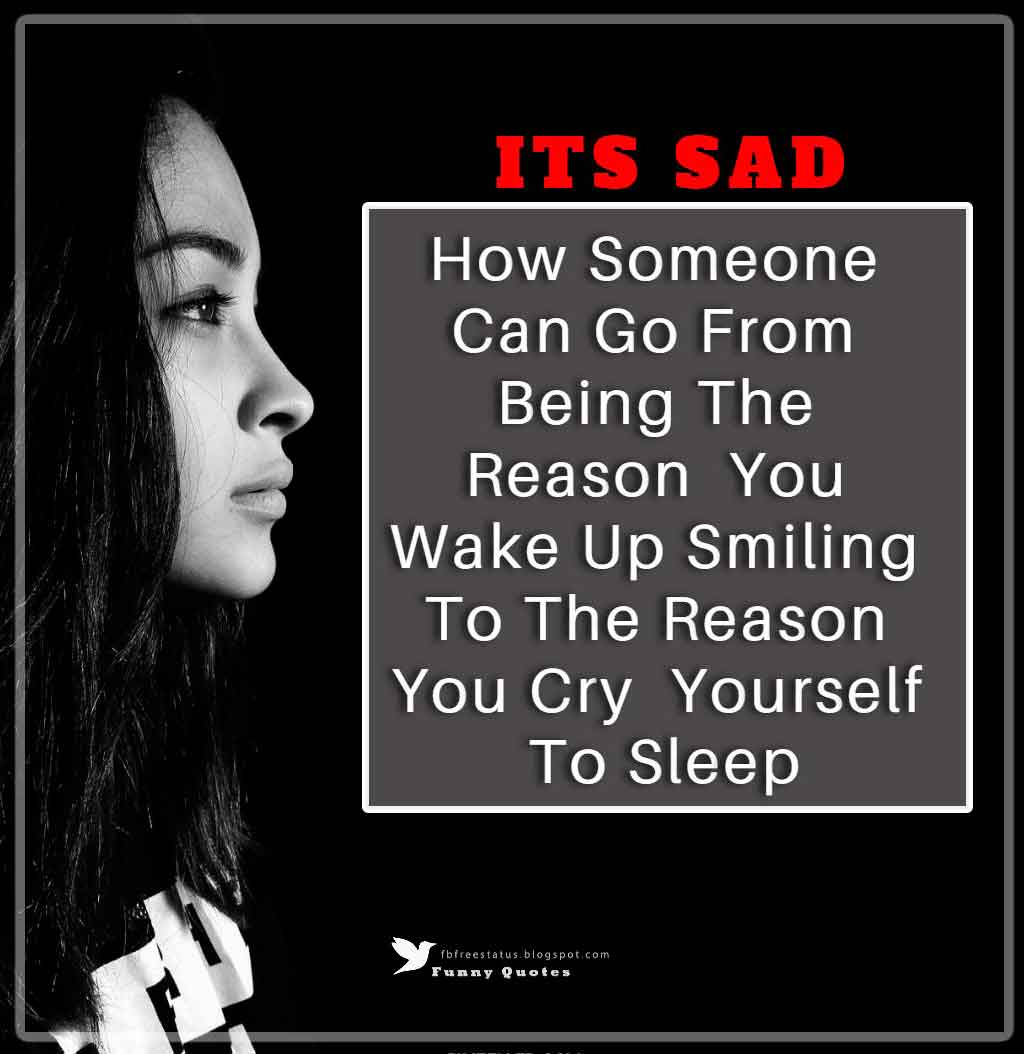 Its Sad How Someone Can Go From Being The Reason  You Wake Up Smiling, To The Reason You Cry Yourself To Sleep.