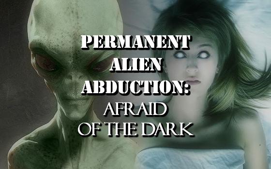 Permanent Alien Abduction: Afraid of the Dark