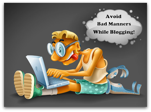 """Tips To Avoid """"Bad"""" Manners While Blogging"""