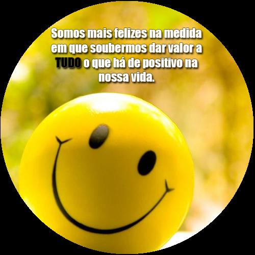 Somos mais felizes na medida em que soubermos dar valor a TUDO na nossa vida.