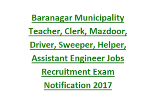 Baranagar Municipality Teacher, Clerk, Mazdoor, Driver, Sweeper, Helper, Assistant Engineer Jobs Recruitment Exam Notification 2017