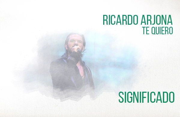 Te Quiero significado de la canción Ricardo Arjona.
