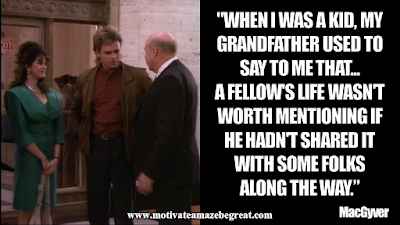 "Inspirational MacGyver Quotes For Knowledge And Resourcefulness: ""When I was a kid, my grandfather used to say to me that ... a fellow's life wasn't worth mentioning if he hadn't shared it with some folks along the way."" - MacGyver"