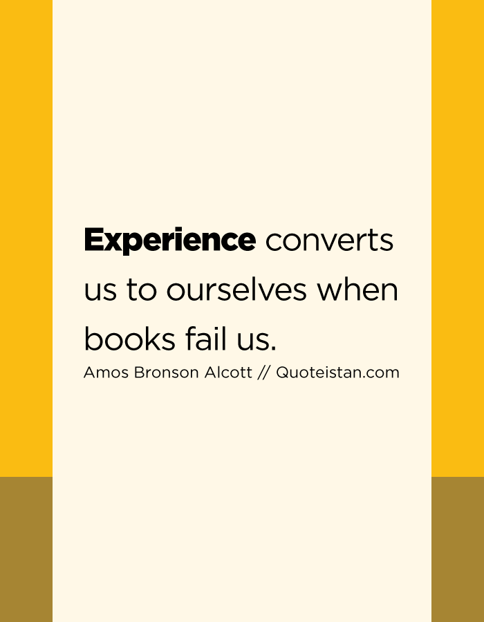 Experience converts us to ourselves when books fail us.