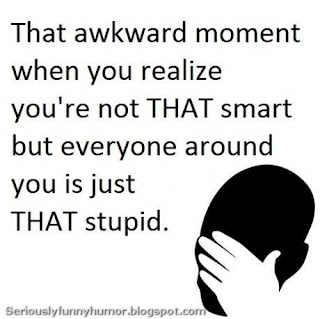 That awkward moment when you realize you're not THAT smart, but everyone around you is just that stupid.