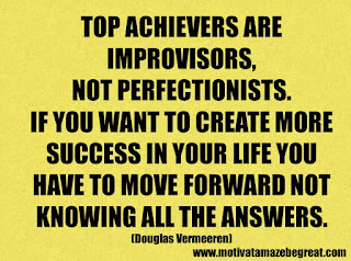 Success Inspirational Quotes: 13. Top achievers are improvisors, not perfectionists. If you want to create more success in your life you have to move forward not   knowing all the answers. - Douglas Vermeeren
