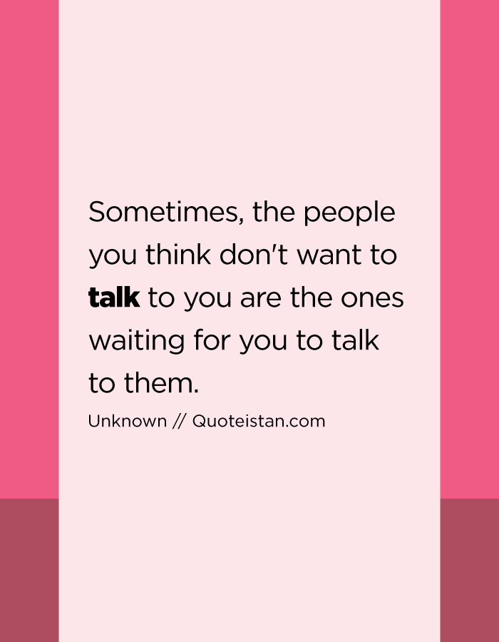 Sometimes, the people you think don't want to talk to you are the ones waiting for you to talk to them.