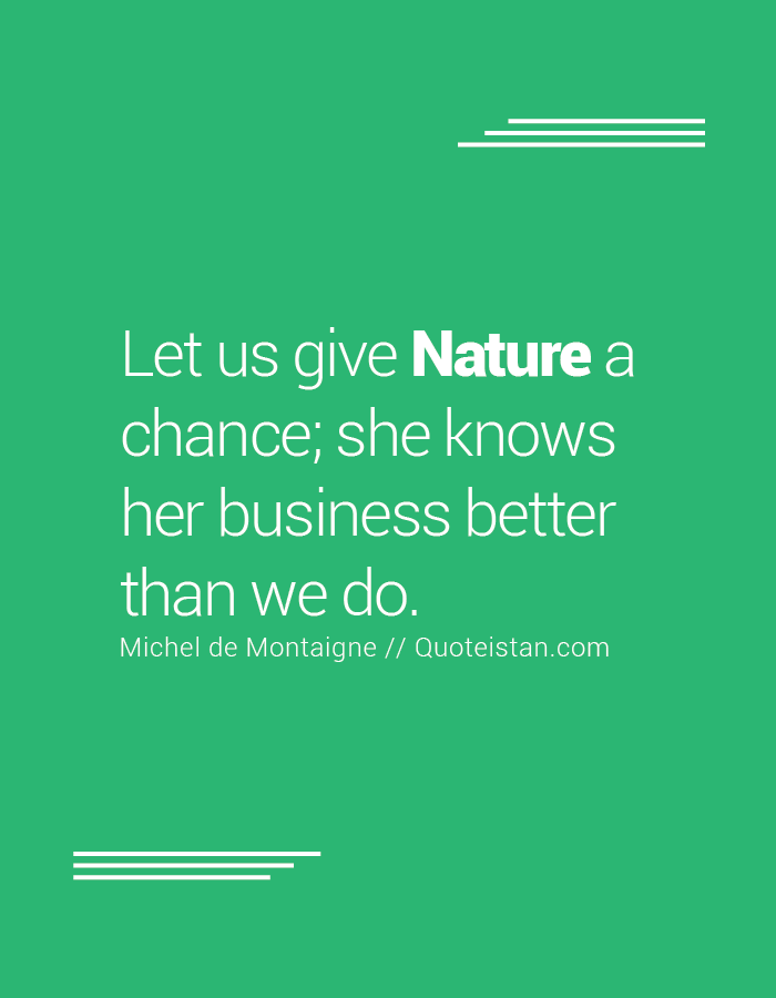 Let us give Nature a chance; she knows her business better than we do.