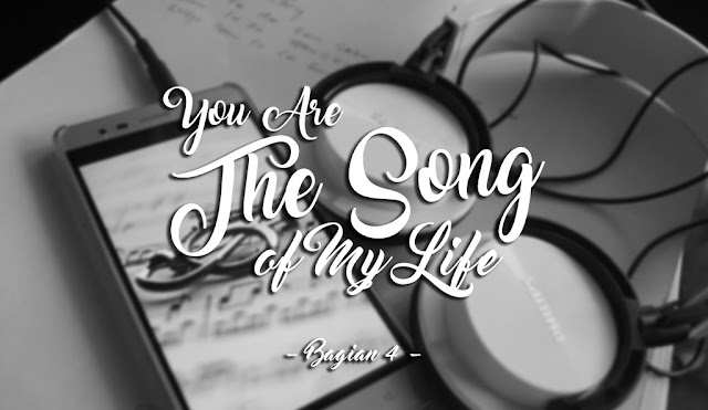 [Fanfiction] You Are The Song Of My Life - Bagian 4