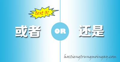 Phân biệt 还是 và 或者 trong tiếng Trung test 01