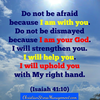 Do not be afraid because I am with you. Do not be dismayed because I am your God. I will strengthen you. I will help you. I will uphold you with my righteous Right Hand. (Isaiah 41:10)