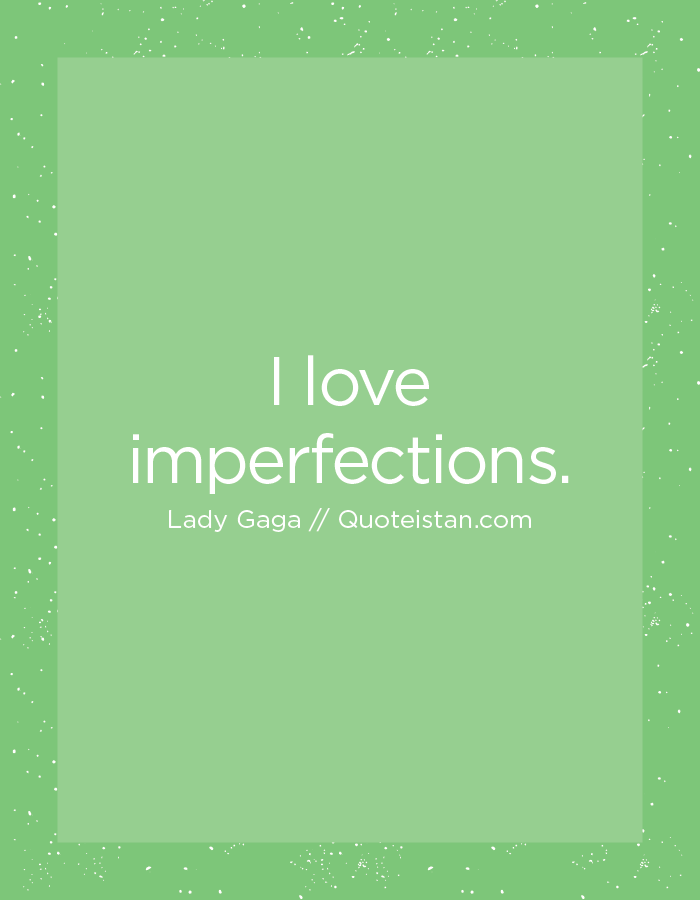I love imperfections.