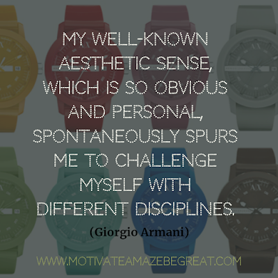 "30 Aesthetic Quotes And Beautiful Sayings With Deep Meaning: ""My well-known aesthetic sense, which is so obvious and personal, spontaneously spurs me to challenge myself with different disciplines."" - Giorgio Armani"