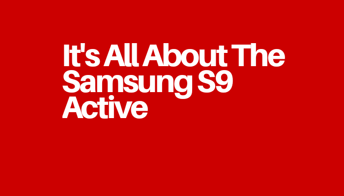 It's All About The Samsung S9 Active