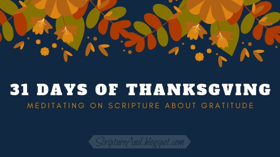 31 Days of Thanksgiving: Meditating of Scripture About Gratitude | scriptureand.blogspot.com