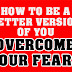 How To Be A Better Version Of You No#2: Overcome Your Fears