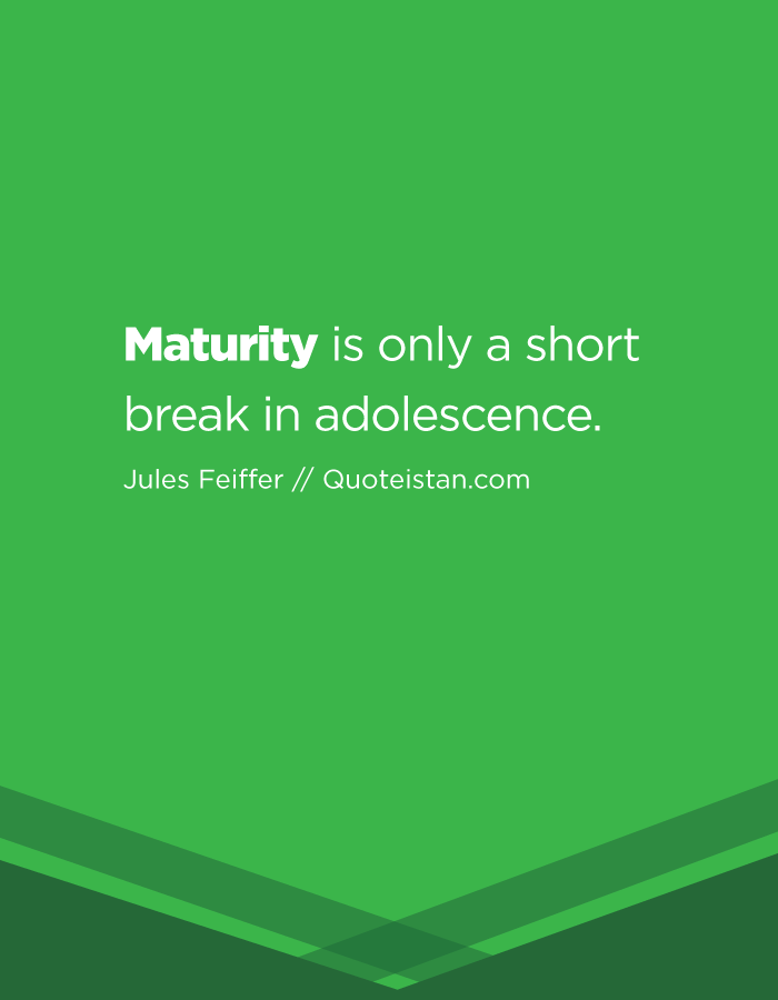 Maturity is only a short break in adolescence.