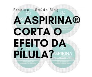 A aspirina® corta o efeito da pílula?