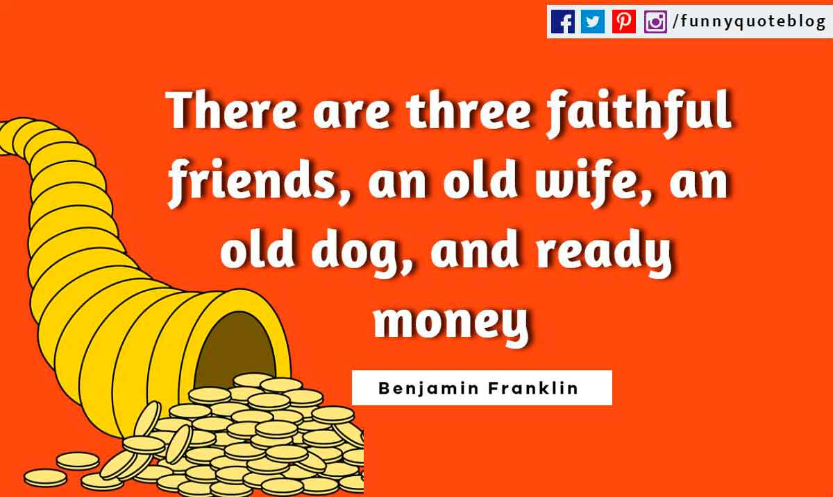 Funny Friendship Quotes, There are three faithful friends, an old wife, an old dog, and ready money. ― Benjamin Franklin Quote