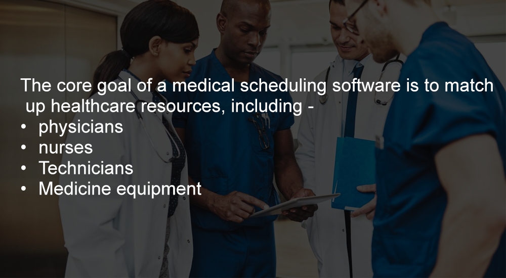 The core goal of a medical scheduling software is to match up healthcare resources, including