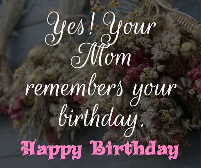 ❝ Yes! Your Mom remembers your birthday. Happy birthday my sweetie. ❞