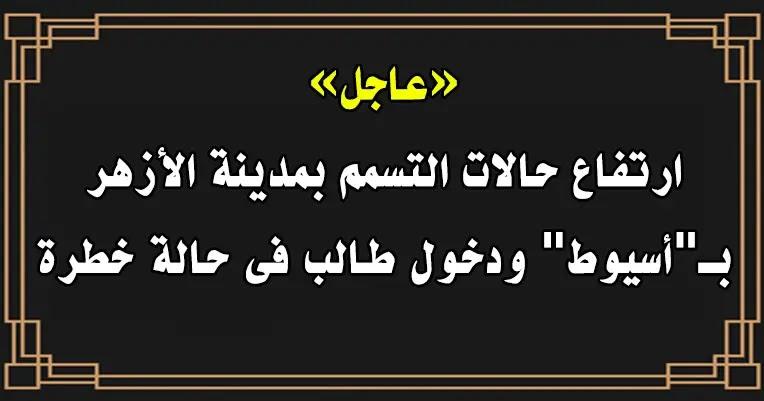 """ارتفاع حالات التسمم بمدينة الأزهر بـ""""أسيوط"""" ودخول طالب فى حالة خطرة"""